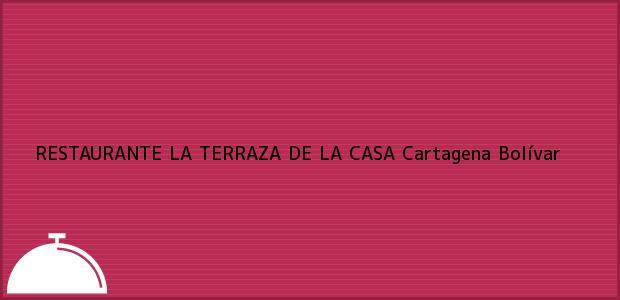 Teléfono, Dirección y otros datos de contacto para RESTAURANTE LA TERRAZA DE LA CASA, Cartagena, Bolívar, Colombia