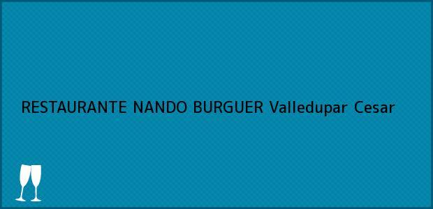 Teléfono, Dirección y otros datos de contacto para RESTAURANTE NANDO BURGUER, Valledupar, Cesar, Colombia