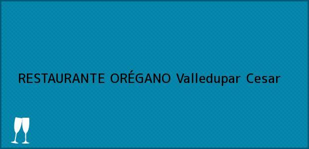 Teléfono, Dirección y otros datos de contacto para RESTAURANTE ORÉGANO, Valledupar, Cesar, Colombia