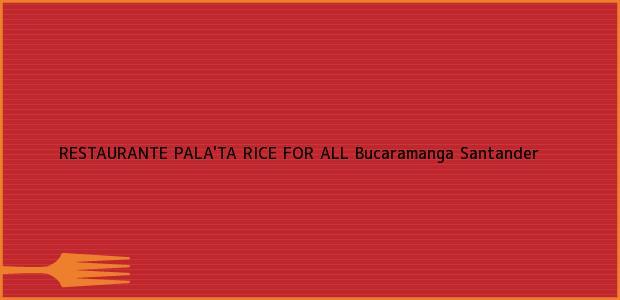Teléfono, Dirección y otros datos de contacto para RESTAURANTE PALA'TA RICE FOR ALL, Bucaramanga, Santander, Colombia