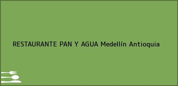 Teléfono, Dirección y otros datos de contacto para RESTAURANTE PAN Y AGUA, Medellín, Antioquia, Colombia
