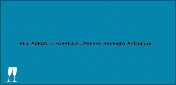 Teléfono, Dirección y otros datos de contacto para RESTAURANTE PARRILLA L'AREPPA, Rionegro, Antioquia, Colombia