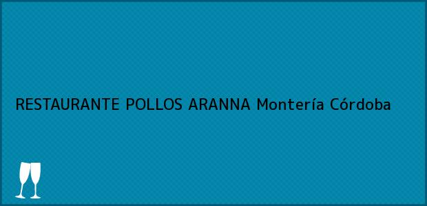 Teléfono, Dirección y otros datos de contacto para RESTAURANTE POLLOS ARANNA, Montería, Córdoba, Colombia