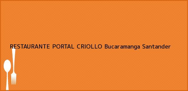 Teléfono, Dirección y otros datos de contacto para RESTAURANTE PORTAL CRIOLLO, Bucaramanga, Santander, Colombia