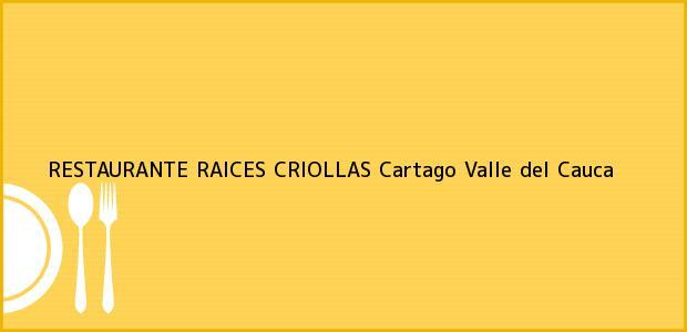 Teléfono, Dirección y otros datos de contacto para RESTAURANTE RAICES CRIOLLAS, Cartago, Valle del Cauca, Colombia