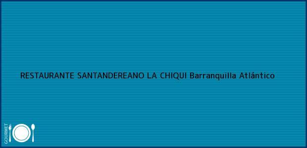 Teléfono, Dirección y otros datos de contacto para RESTAURANTE SANTANDEREANO LA CHIQUI, Barranquilla, Atlántico, Colombia