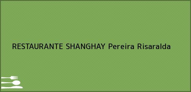 Teléfono, Dirección y otros datos de contacto para RESTAURANTE SHANGHAY, Pereira, Risaralda, Colombia