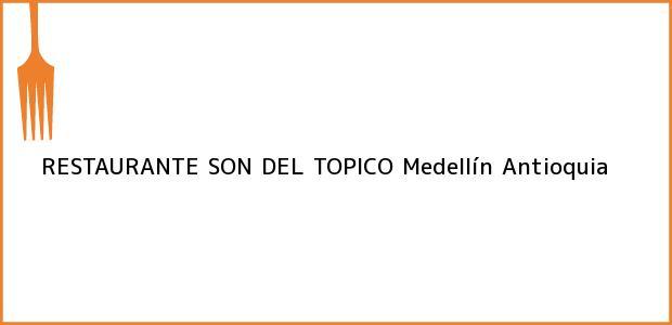 Teléfono, Dirección y otros datos de contacto para RESTAURANTE SON DEL TOPICO, Medellín, Antioquia, Colombia