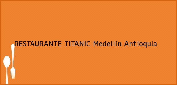 Teléfono, Dirección y otros datos de contacto para RESTAURANTE TITANIC, Medellín, Antioquia, Colombia