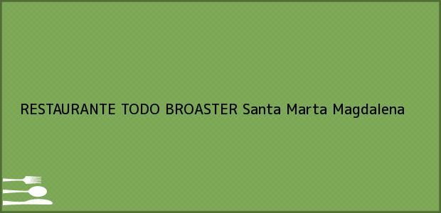 Teléfono, Dirección y otros datos de contacto para RESTAURANTE TODO BROASTER, Santa Marta, Magdalena, Colombia