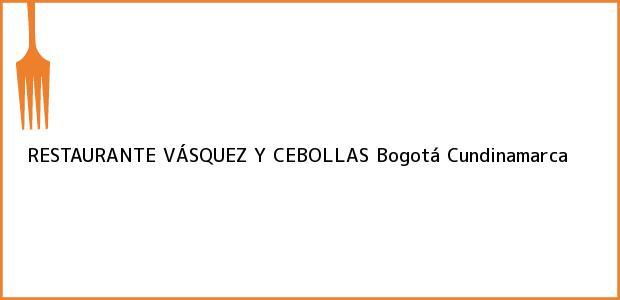 Teléfono, Dirección y otros datos de contacto para RESTAURANTE VÁSQUEZ Y CEBOLLAS, Bogotá, Cundinamarca, Colombia