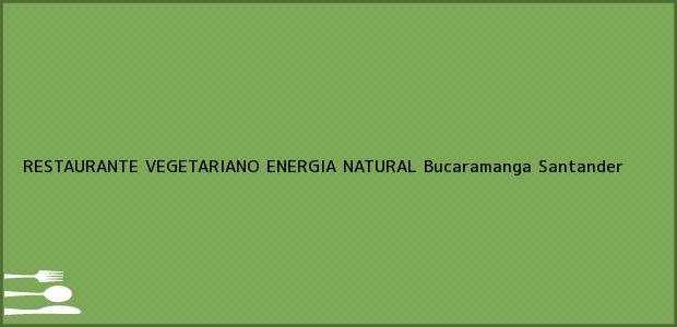 Teléfono, Dirección y otros datos de contacto para RESTAURANTE VEGETARIANO ENERGIA NATURAL, Bucaramanga, Santander, Colombia