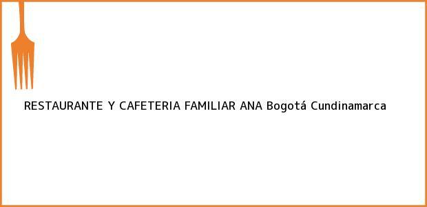 Teléfono, Dirección y otros datos de contacto para RESTAURANTE Y CAFETERIA FAMILIAR ANA, Bogotá, Cundinamarca, Colombia