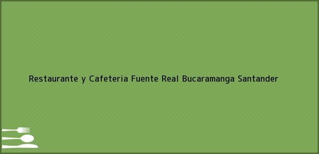 Teléfono, Dirección y otros datos de contacto para Restaurante y Cafeteria Fuente Real, Bucaramanga, Santander, Colombia