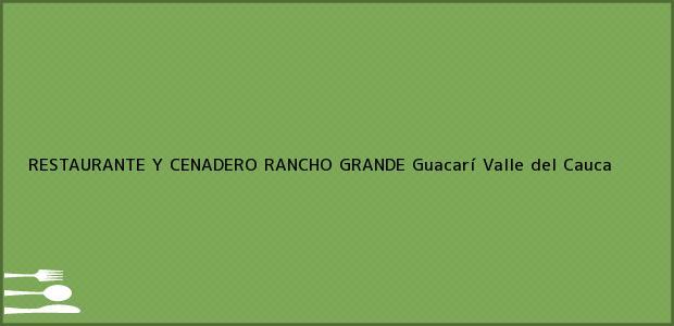 Teléfono, Dirección y otros datos de contacto para RESTAURANTE Y CENADERO RANCHO GRANDE, Guacarí, Valle del Cauca, Colombia