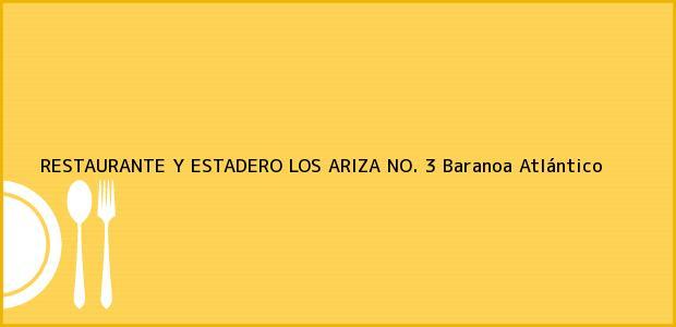 Teléfono, Dirección y otros datos de contacto para RESTAURANTE Y ESTADERO LOS ARIZA NO. 3, Baranoa, Atlántico, Colombia