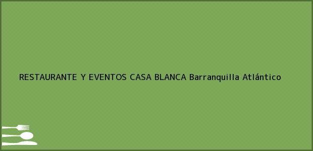 Teléfono, Dirección y otros datos de contacto para RESTAURANTE Y EVENTOS CASA BLANCA, Barranquilla, Atlántico, Colombia
