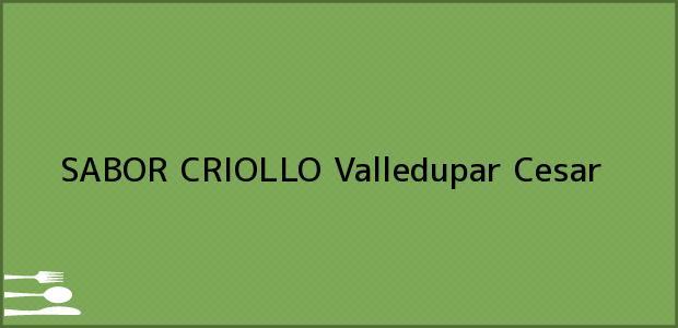 Teléfono, Dirección y otros datos de contacto para SABOR CRIOLLO, Valledupar, Cesar, Colombia