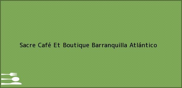 Teléfono, Dirección y otros datos de contacto para Sacre Café Et Boutique, Barranquilla, Atlántico, Colombia