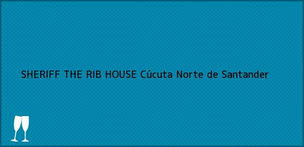 Teléfono, Dirección y otros datos de contacto para SHERIFF THE RIB HOUSE, Cúcuta, Norte de Santander, Colombia
