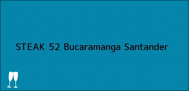 Teléfono, Dirección y otros datos de contacto para STEAK 52, Bucaramanga, Santander, Colombia