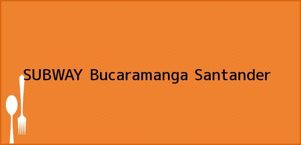 Teléfono, Dirección y otros datos de contacto para SUBWAY, Bucaramanga, Santander, Colombia