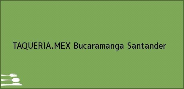 Teléfono, Dirección y otros datos de contacto para TAQUERIA.MEX, Bucaramanga, Santander, Colombia