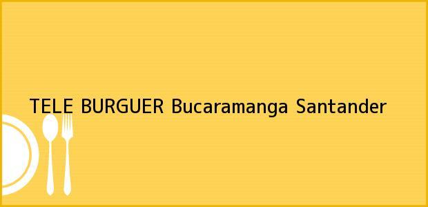 Teléfono, Dirección y otros datos de contacto para TELE BURGUER, Bucaramanga, Santander, Colombia