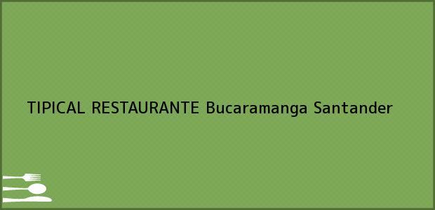 Teléfono, Dirección y otros datos de contacto para TIPICAL RESTAURANTE, Bucaramanga, Santander, Colombia