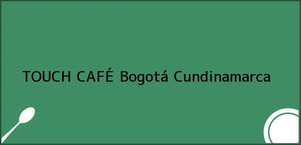 Teléfono, Dirección y otros datos de contacto para TOUCH CAFÉ, Bogotá, Cundinamarca, Colombia
