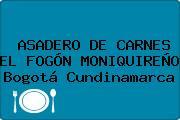 ASADERO DE CARNES EL FOGÓN MONIQUIREÑO Bogotá Cundinamarca