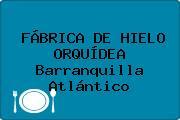 FÁBRICA DE HIELO ORQUÍDEA Barranquilla Atlántico