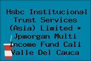 Hsbc Institucional Trust Services (Asia) Limited * Jpmorgan Multi Income Fund Cali Valle Del Cauca