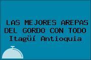 LAS MEJORES AREPAS DEL GORDO CON TODO Itagüí Antioquia