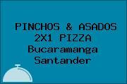 PINCHOS & ASADOS 2X1 PIZZA Bucaramanga Santander