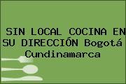 SIN LOCAL COCINA EN SU DIRECCIÓN Bogotá Cundinamarca