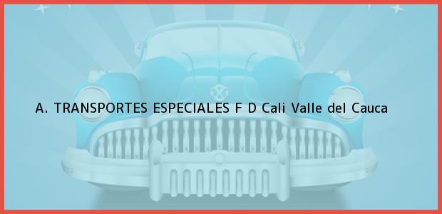 Teléfono, Dirección y otros datos de contacto para A. TRANSPORTES ESPECIALES F D, Cali, Valle del Cauca, Colombia