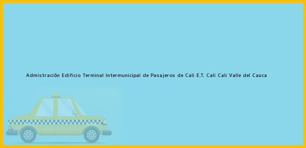 Teléfono, Dirección y otros datos de contacto para Admistración Edificio Terminal Intermunicipal de Pasajeros de Cali E.T. Cali, Cali, Valle del Cauca, Colombia