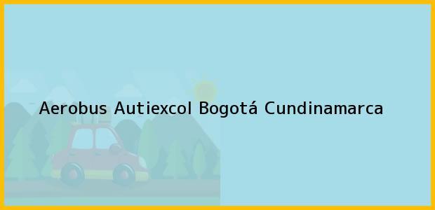 Teléfono, Dirección y otros datos de contacto para Aerobus Autiexcol, Bogotá, Cundinamarca, Colombia