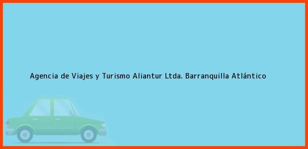 Teléfono, Dirección y otros datos de contacto para Agencia de Viajes y Turismo Aliantur Ltda., Barranquilla, Atlántico, Colombia