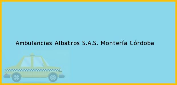 Teléfono, Dirección y otros datos de contacto para Ambulancias Albatros S.A.S., Montería, Córdoba, Colombia
