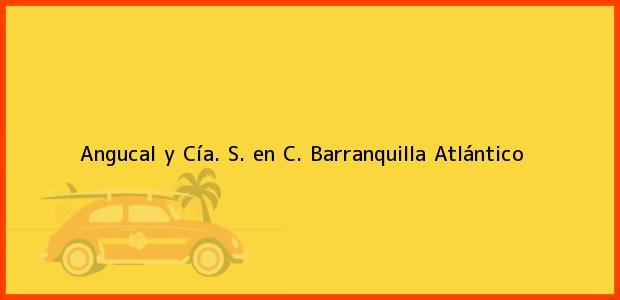 Teléfono, Dirección y otros datos de contacto para Angucal y Cía. S. en C., Barranquilla, Atlántico, Colombia