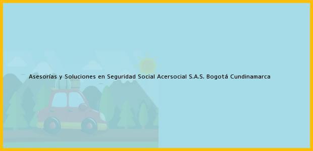 Teléfono, Dirección y otros datos de contacto para Asesorías y Soluciones en Seguridad Social Acersocial S.A.S., Bogotá, Cundinamarca, Colombia