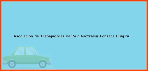 Teléfono, Dirección y otros datos de contacto para Asociación de Trabajadores del Sur Asotrasur, Fonseca, Guajira, Colombia