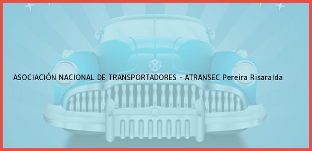 Teléfono, Dirección y otros datos de contacto para ASOCIACIÓN NACIONAL DE TRANSPORTADORES - ATRANSEC, Pereira, Risaralda, Colombia