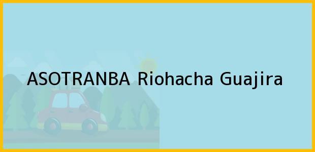 Teléfono, Dirección y otros datos de contacto para Asotranba, Riohacha, Guajira, Colombia