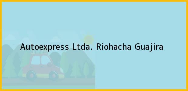 Teléfono, Dirección y otros datos de contacto para Autoexpress Ltda., Riohacha, Guajira, Colombia