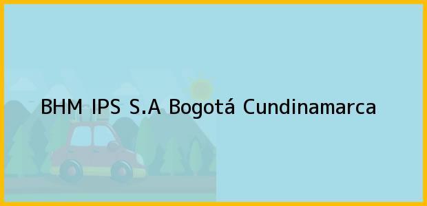 Teléfono, Dirección y otros datos de contacto para BHM IPS S.A, Bogotá, Cundinamarca, Colombia