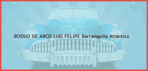 Teléfono, Dirección y otros datos de contacto para BOSSIO DE ARCO LUIS FELIPE, Barranquilla, Atlántico, Colombia