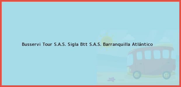 Teléfono, Dirección y otros datos de contacto para Busservi Tour S.A.S. Sigla Btt S.A.S., Barranquilla, Atlántico, Colombia